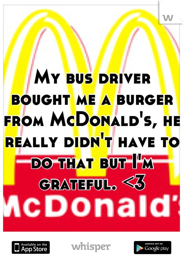 My bus driver bought me a burger from McDonald's, he really didn't have to do that but I'm grateful. <3