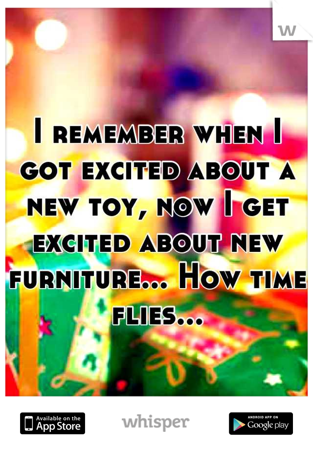 I remember when I got excited about a new toy, now I get excited about new furniture... How time flies...