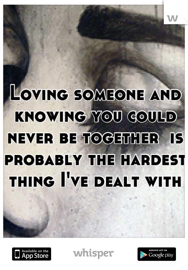 Loving someone and knowing you could never be together  is probably the hardest thing I've dealt with