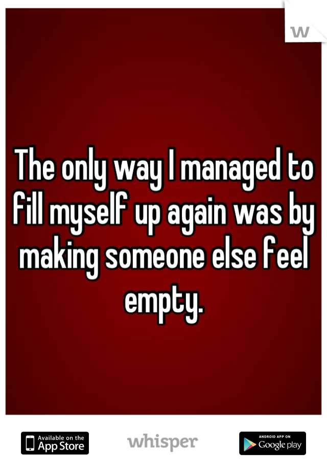 The only way I managed to fill myself up again was by making someone else feel empty.