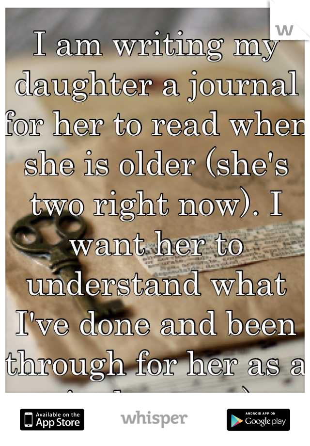 I am writing my daughter a journal for her to read when she is older (she's two right now). I want her to understand what I've done and been through for her as a single mom :)