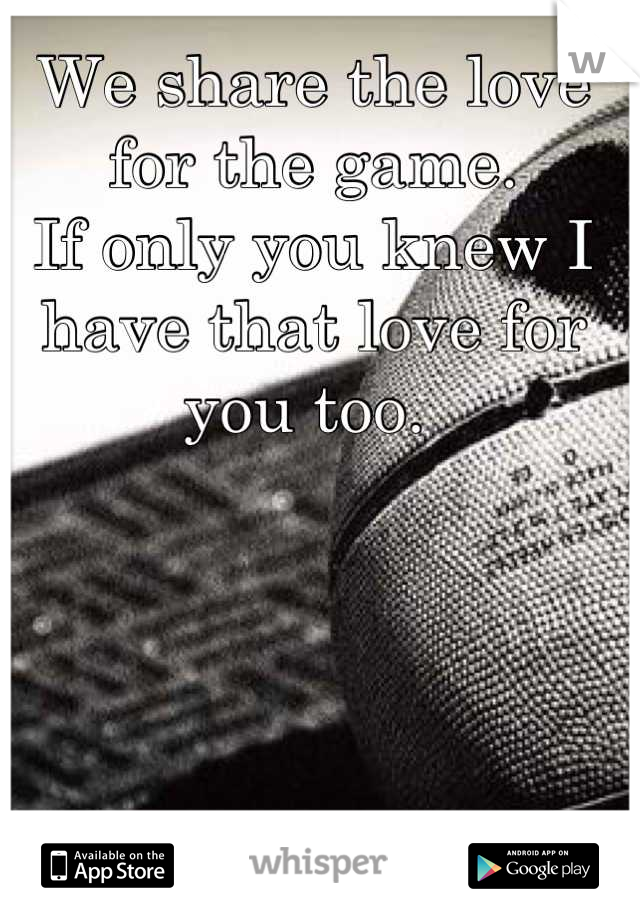 We share the love for the game.  If only you knew I have that love for you too.