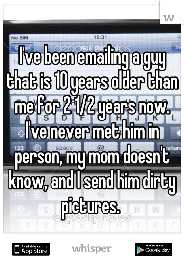 I've been emailing a guy that is 10 years older than me for 2 1/2 years now. I've never met him in person, my mom doesn't know, and I send him dirty pictures.