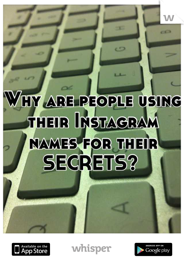 Why are people using their Instagram names for their SECRETS?