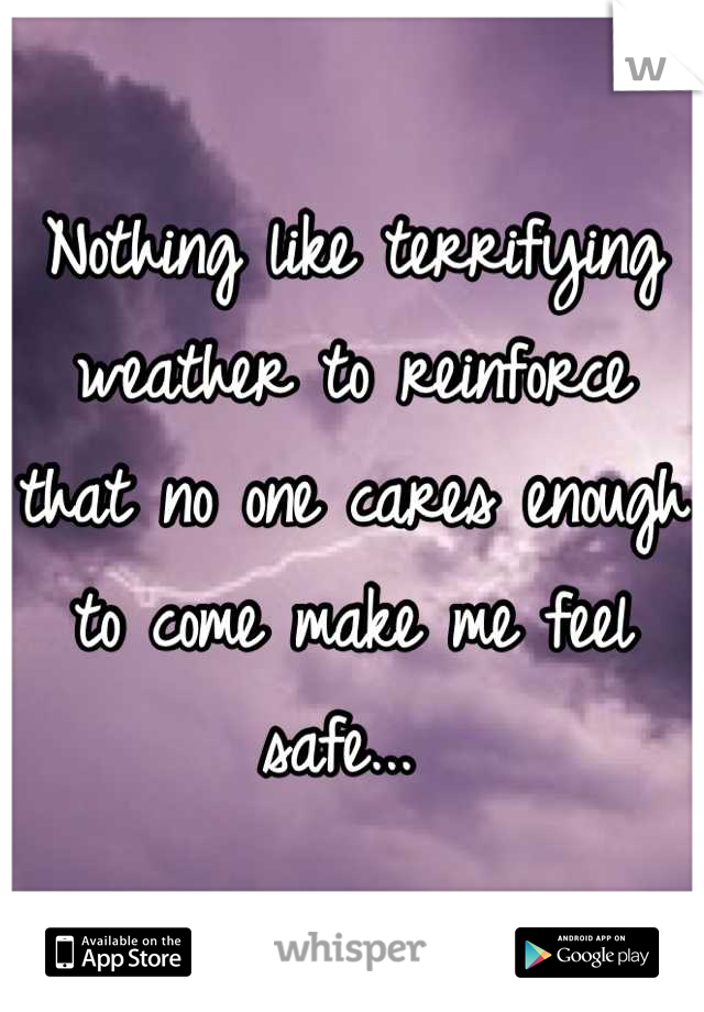Nothing like terrifying weather to reinforce that no one cares enough to come make me feel safe...