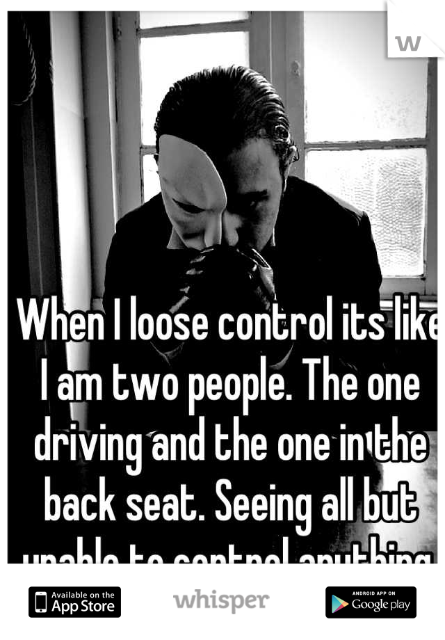 When I loose control its like I am two people. The one driving and the one in the back seat. Seeing all but unable to control anything.