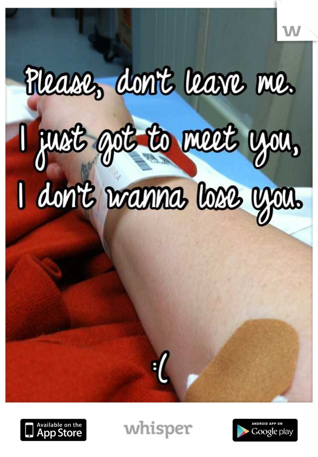 Please, don't leave me. I just got to meet you, I don't wanna lose you.   :(