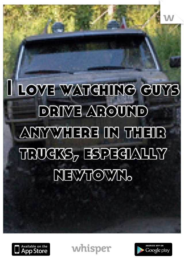 I love watching guys drive around anywhere in their trucks, especially newtown.