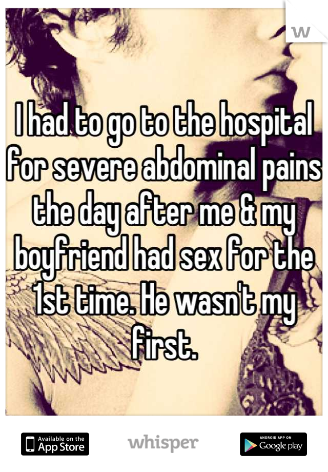 I had to go to the hospital for severe abdominal pains the day after me & my boyfriend had sex for the 1st time. He wasn't my first.