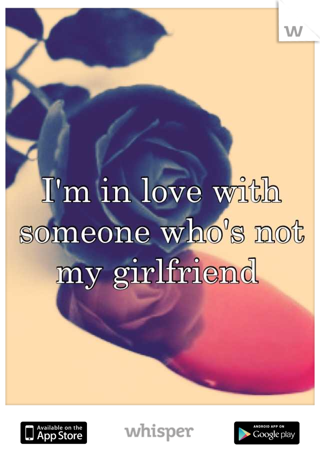I'm in love with someone who's not my girlfriend