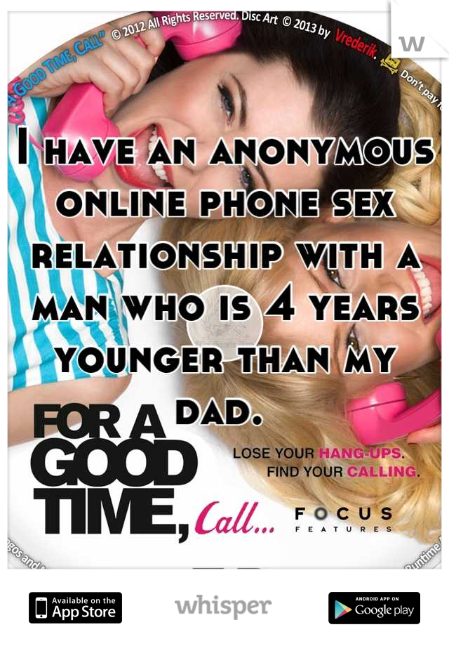 I have an anonymous online phone sex relationship with a man who is 4 years younger than my dad.