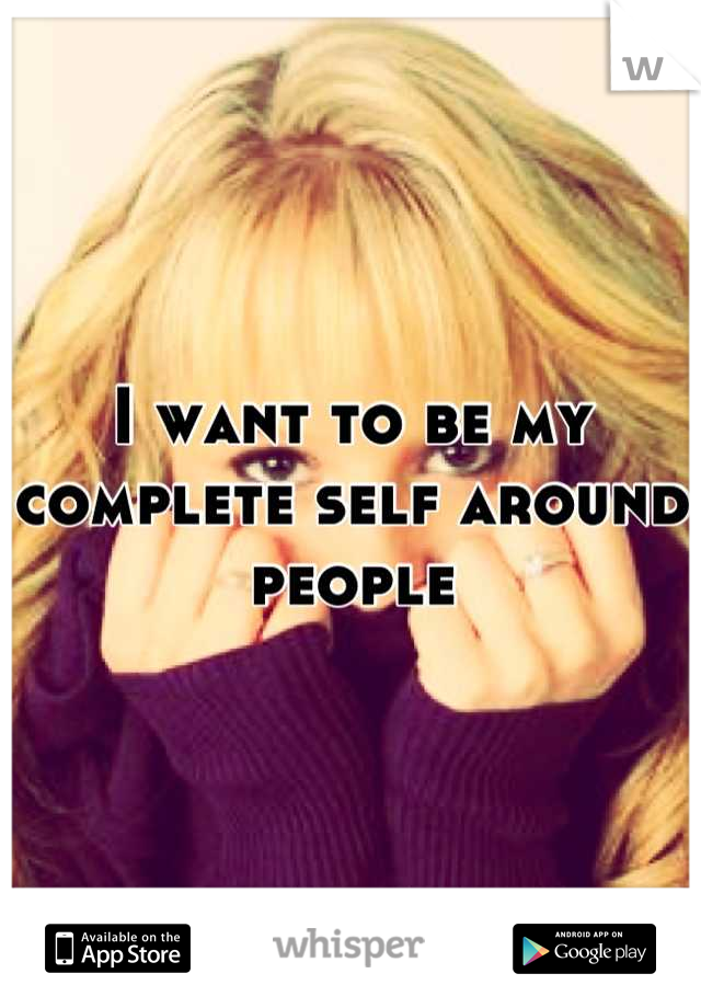 I want to be my complete self around people