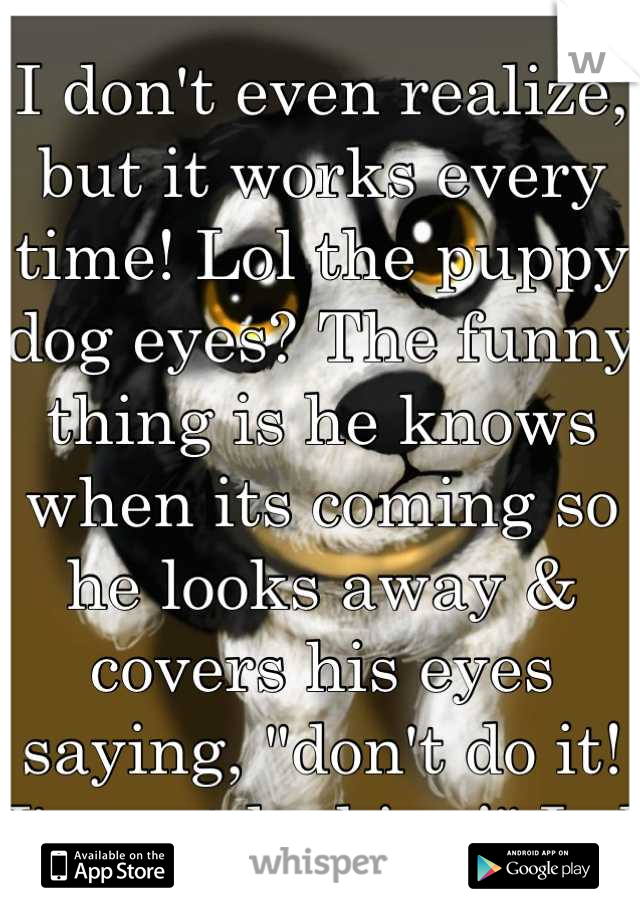 "I don't even realize, but it works every time! Lol the puppy dog eyes? The funny thing is he knows when its coming so he looks away & covers his eyes saying, ""don't do it! I'm not looking!"" Lol"