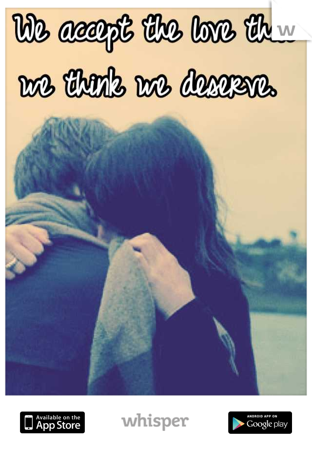 We accept the love that we think we deserve.