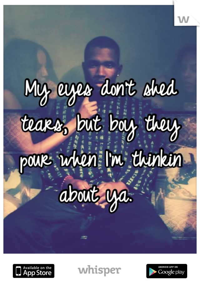 My eyes don't shed tears, but boy they pour when I'm thinkin about ya.
