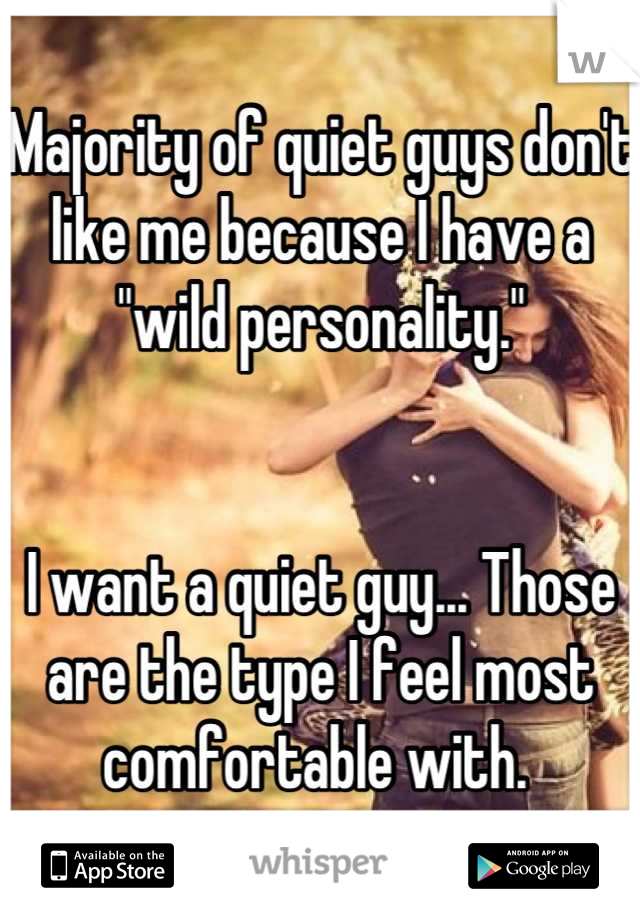 "Majority of quiet guys don't like me because I have a ""wild personality.""    I want a quiet guy... Those are the type I feel most comfortable with."