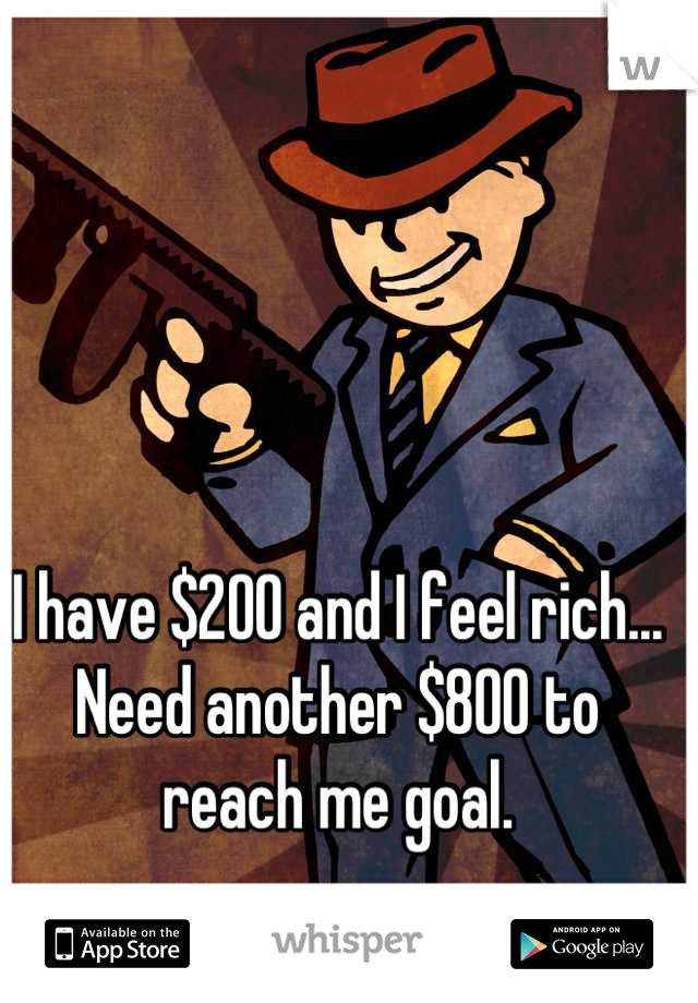 I have $200 and I feel rich... Need another $800 to reach me goal.