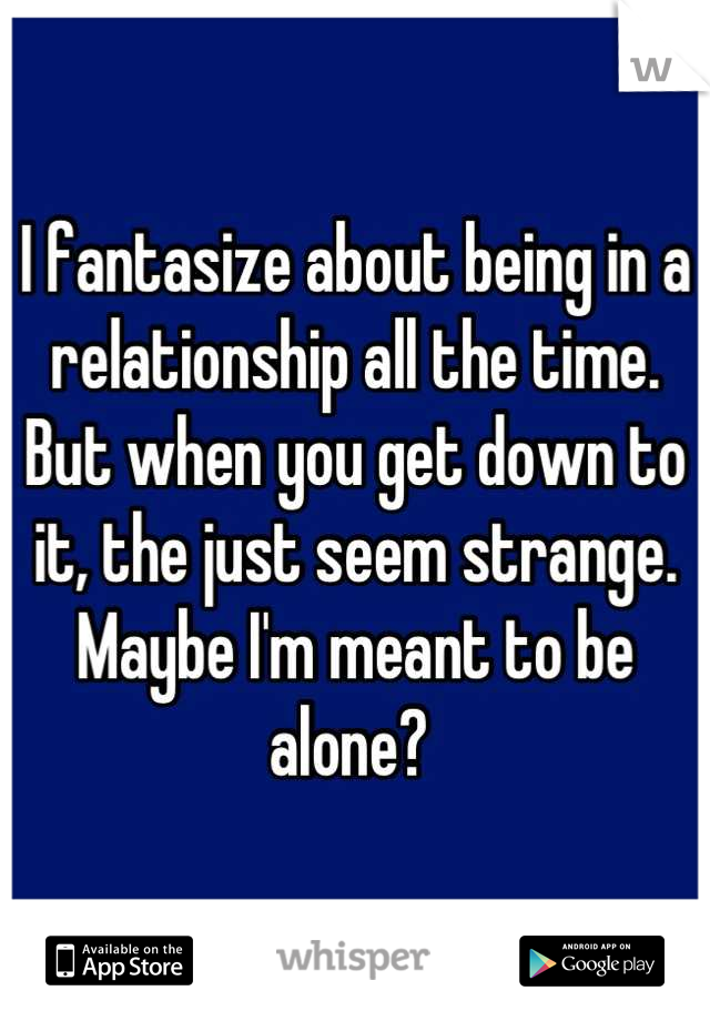 I fantasize about being in a relationship all the time.  But when you get down to it, the just seem strange.  Maybe I'm meant to be alone?