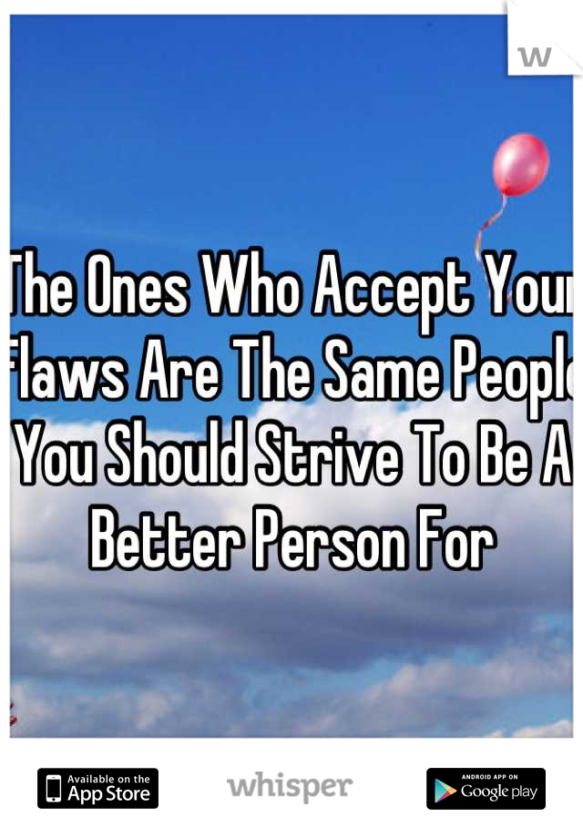 The Ones Who Accept Your Flaws Are The Same People You Should Strive To Be A Better Person For