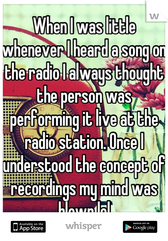 When I was little whenever I heard a song on the radio I always thought the person was performing it live at the radio station. Once I understood the concept of recordings my mind was blown lol