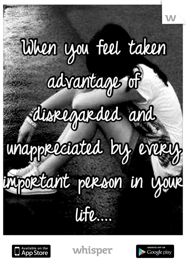 When you feel taken advantage of disregarded and unappreciated by every important person in your life....