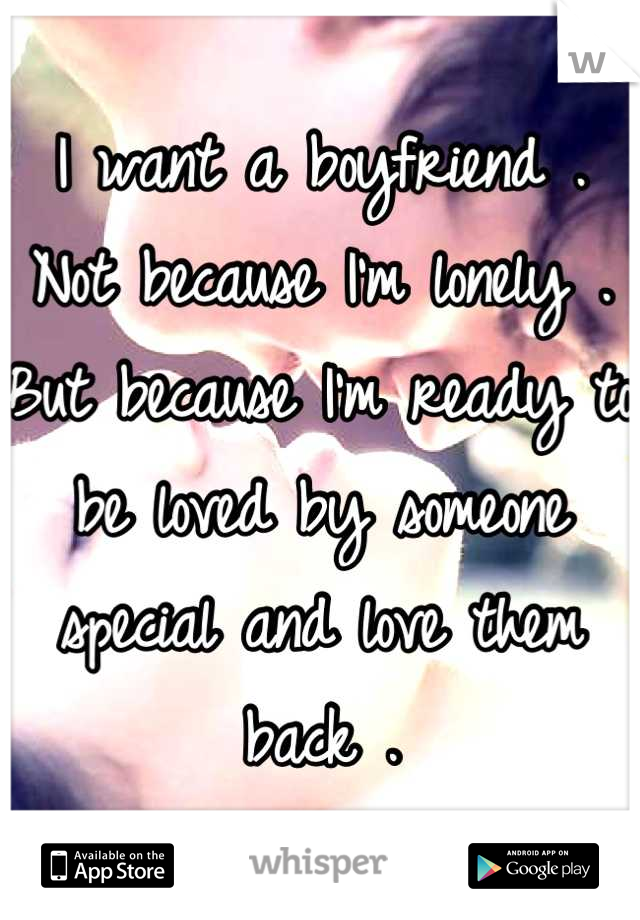 I want a boyfriend . Not because I'm lonely . But because I'm ready to be loved by someone special and love them back .