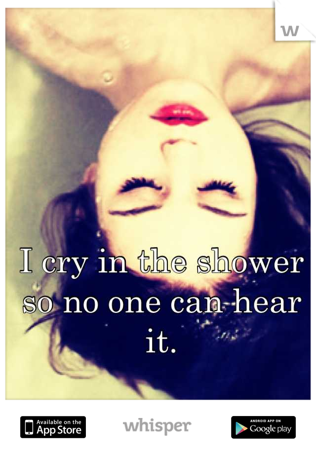 I cry in the shower so no one can hear it.