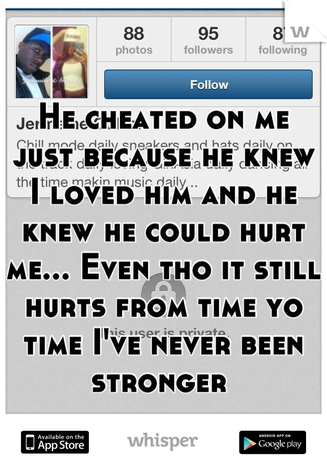 He cheated on me just because he knew I loved him and he knew he could hurt me... Even tho it still hurts from time yo time I've never been stronger