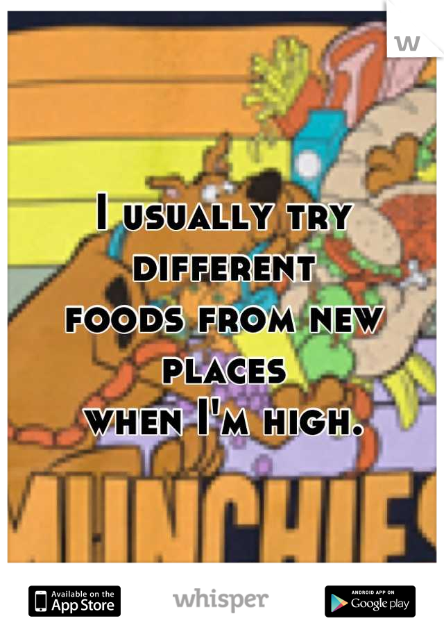 I usually try different  foods from new places  when I'm high.