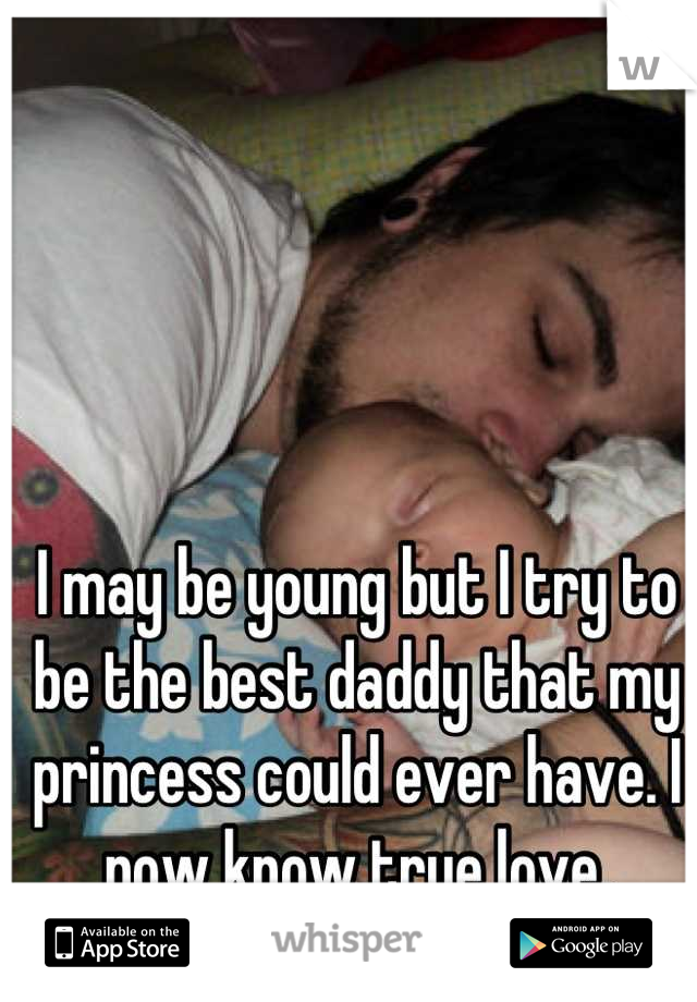 I may be young but I try to be the best daddy that my princess could ever have. I now know true love.
