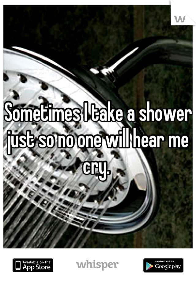 Sometimes I take a shower just so no one will hear me cry.