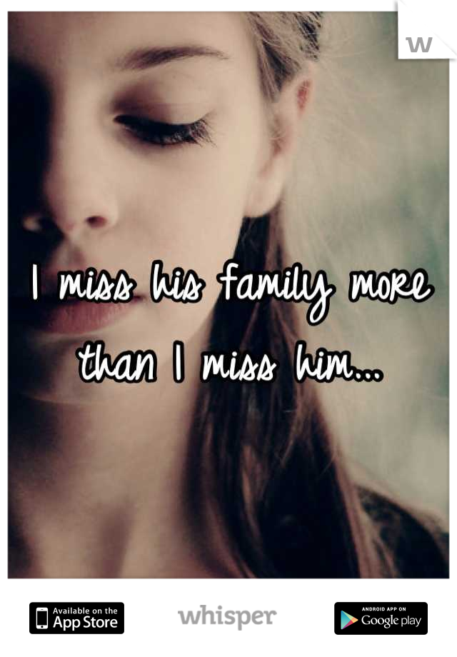 I miss his family more than I miss him...