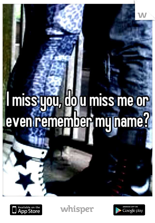 I miss you, do u miss me or even remember my name?