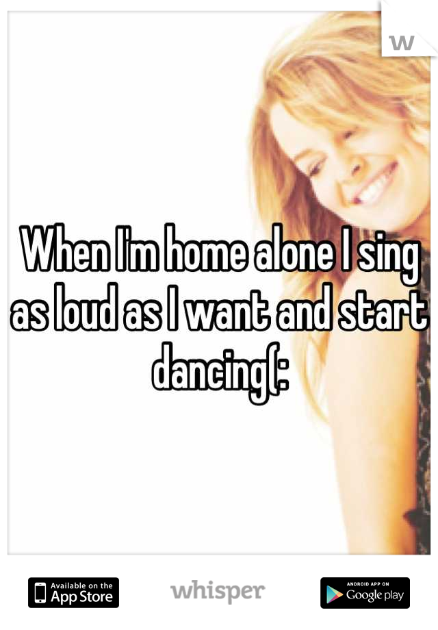 When I'm home alone I sing as loud as I want and start dancing(:
