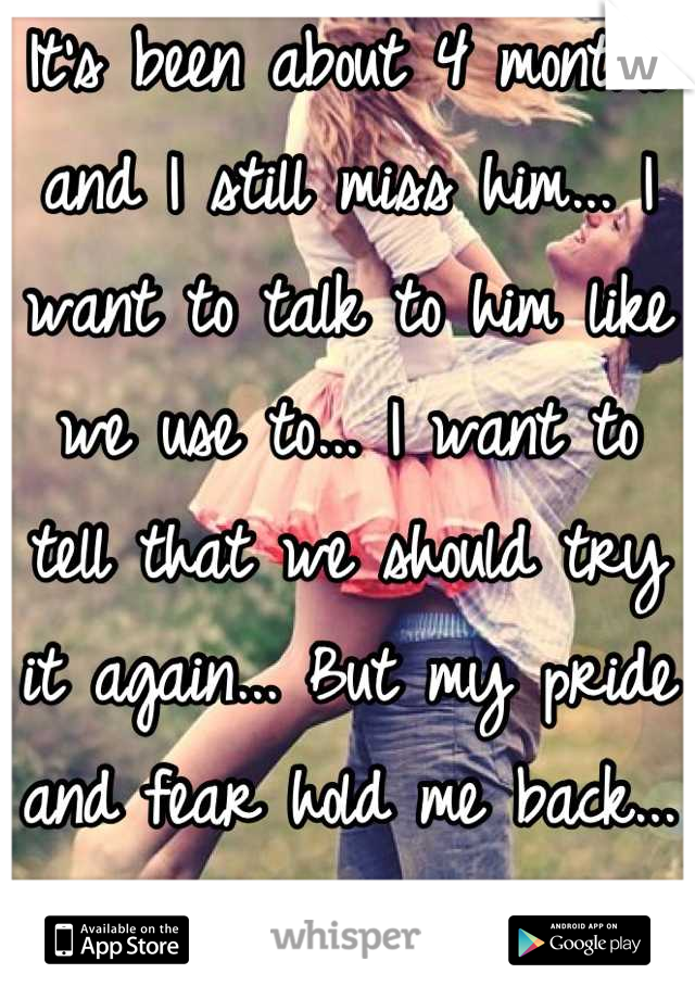 It's been about 4 months and I still miss him... I want to talk to him like we use to... I want to tell that we should try it again... But my pride and fear hold me back... Because he left me