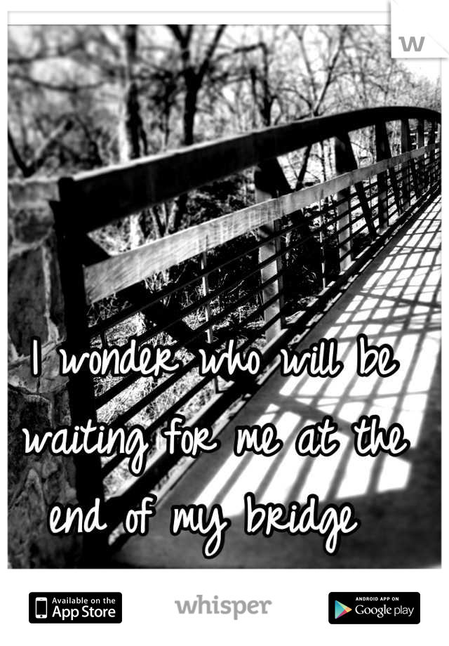 I wonder who will be waiting for me at the end of my bridge