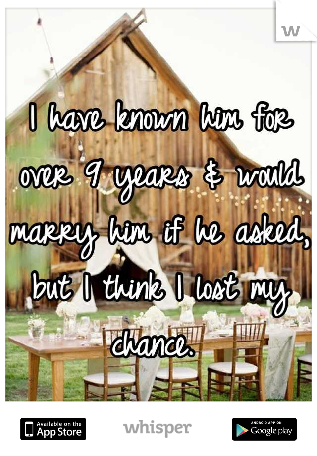 I have known him for over 9 years & would marry him if he asked, but I think I lost my chance.