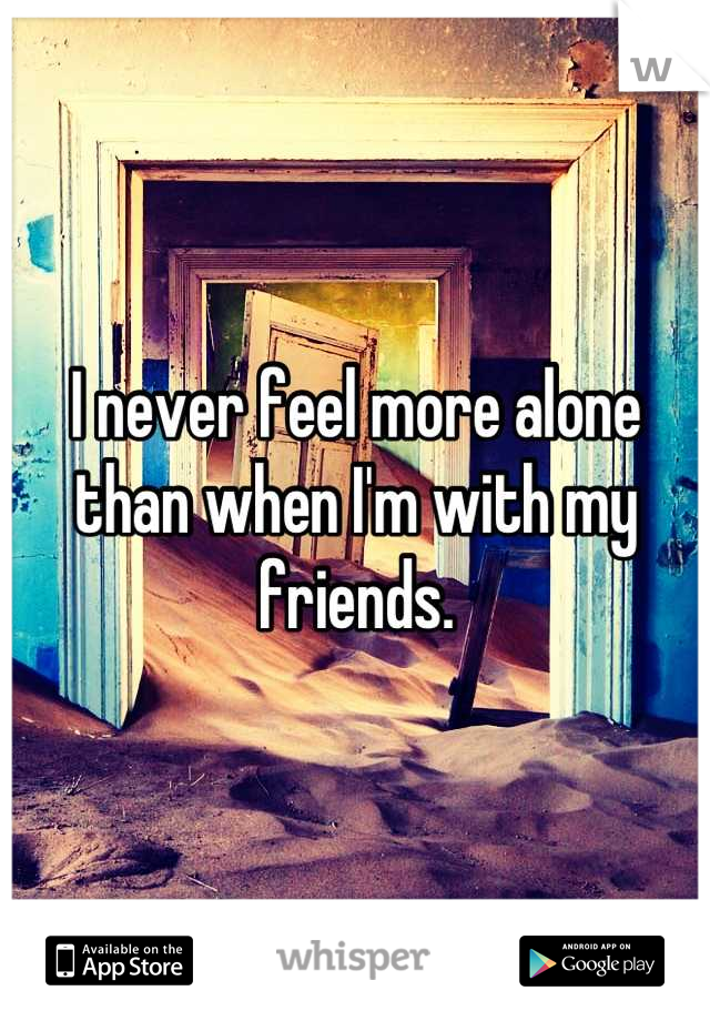 I never feel more alone than when I'm with my friends.