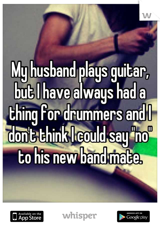 "My husband plays guitar, but I have always had a thing for drummers and I don't think I could say ""no"" to his new band mate."
