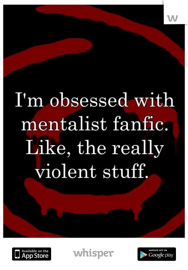 I'm obsessed with mentalist fanfic.  Like, the really violent stuff.