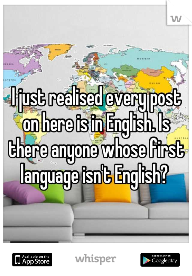I just realised every post on here is in English. Is there anyone whose first language isn't English?