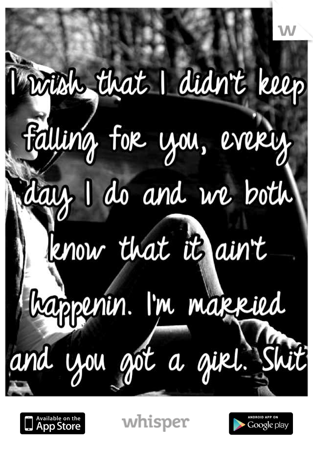 I wish that I didn't keep falling for you, every day I do and we both know that it ain't happenin. I'm married and you got a girl. Shit