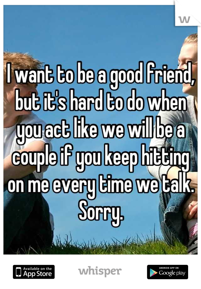 I want to be a good friend, but it's hard to do when you act like we will be a couple if you keep hitting on me every time we talk. Sorry.