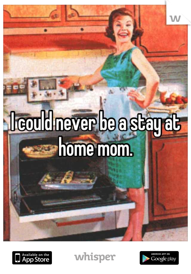 I could never be a stay at home mom.