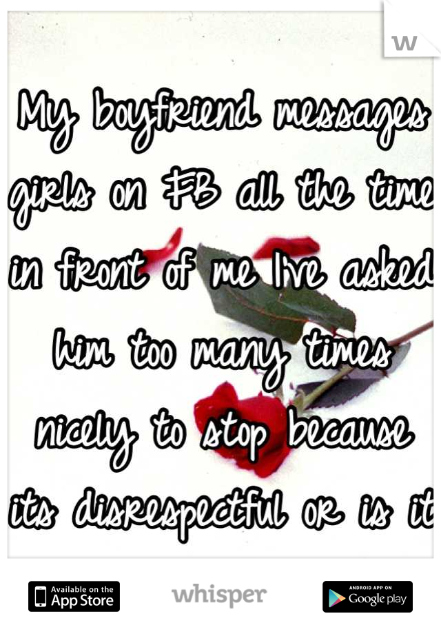 My boyfriend messages girls on FB all the time in front of me I've asked him too many times nicely to stop because its disrespectful or is it just me?