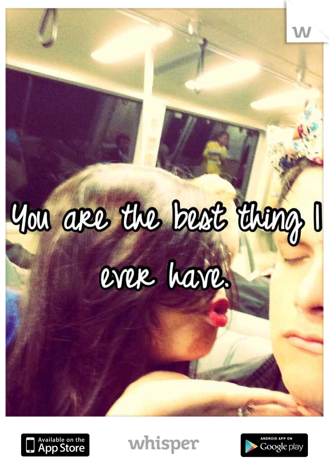 You are the best thing I ever have.