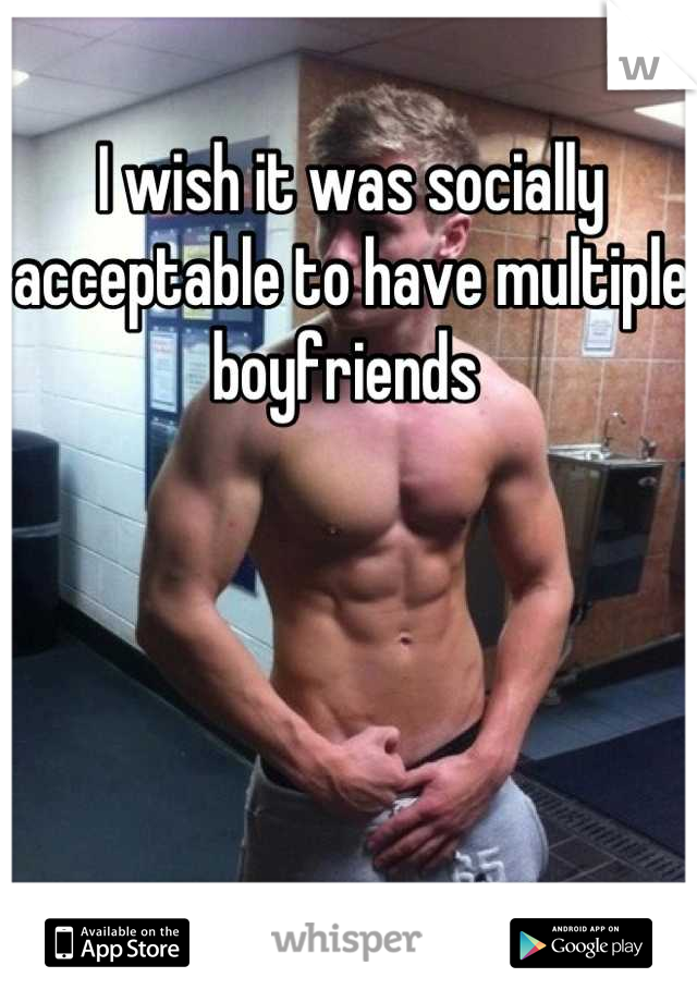 I wish it was socially acceptable to have multiple boyfriends