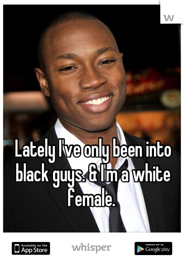 Lately I've only been into black guys. & I'm a white female.