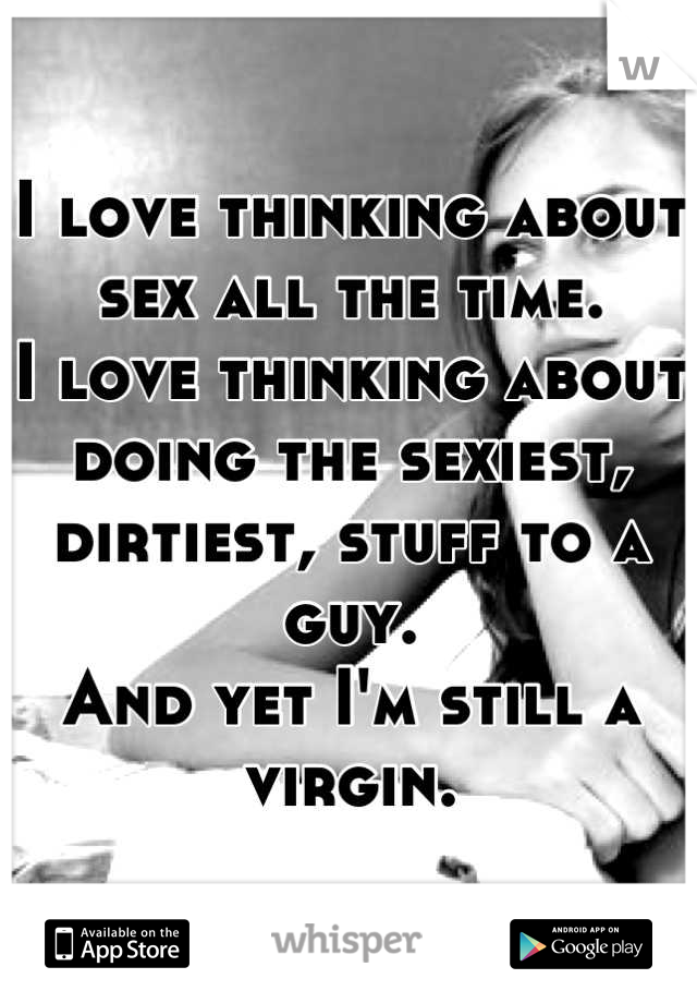 I love thinking about sex all the time. I love thinking about doing the sexiest, dirtiest, stuff to a guy. And yet I'm still a virgin.
