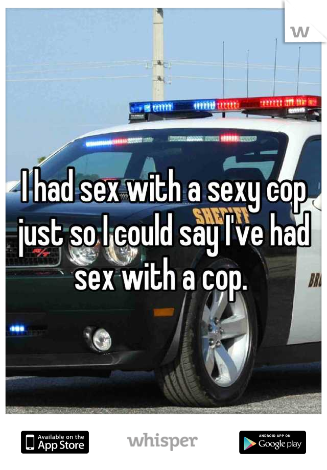 I had sex with a sexy cop just so I could say I've had sex with a cop.
